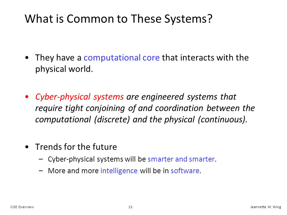 21CISE OverviewJeannette M. Wing What is Common to These Systems? They have a computational core that interacts with the physical world. Cyber-physica