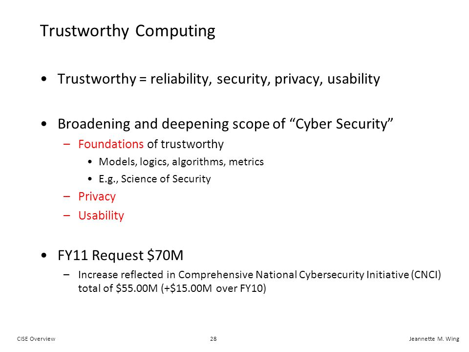28CISE OverviewJeannette M. Wing Trustworthy Computing Trustworthy = reliability, security, privacy, usability Broadening and deepening scope of Cyber