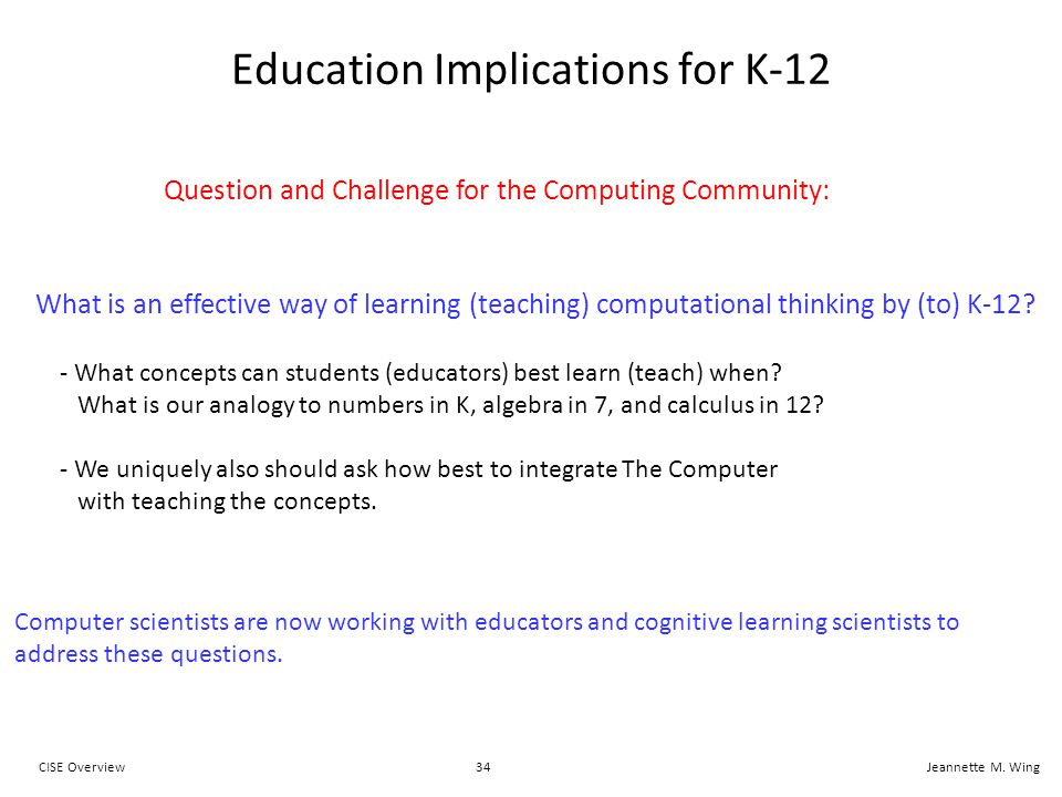 34CISE OverviewJeannette M. Wing Education Implications for K-12 What is an effective way of learning (teaching) computational thinking by (to) K-12?