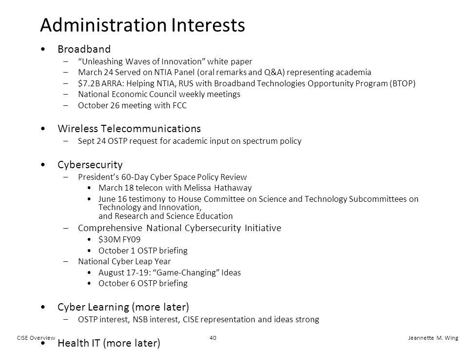 40CISE OverviewJeannette M. Wing Administration Interests Broadband –Unleashing Waves of Innovation white paper –March 24 Served on NTIA Panel (oral r