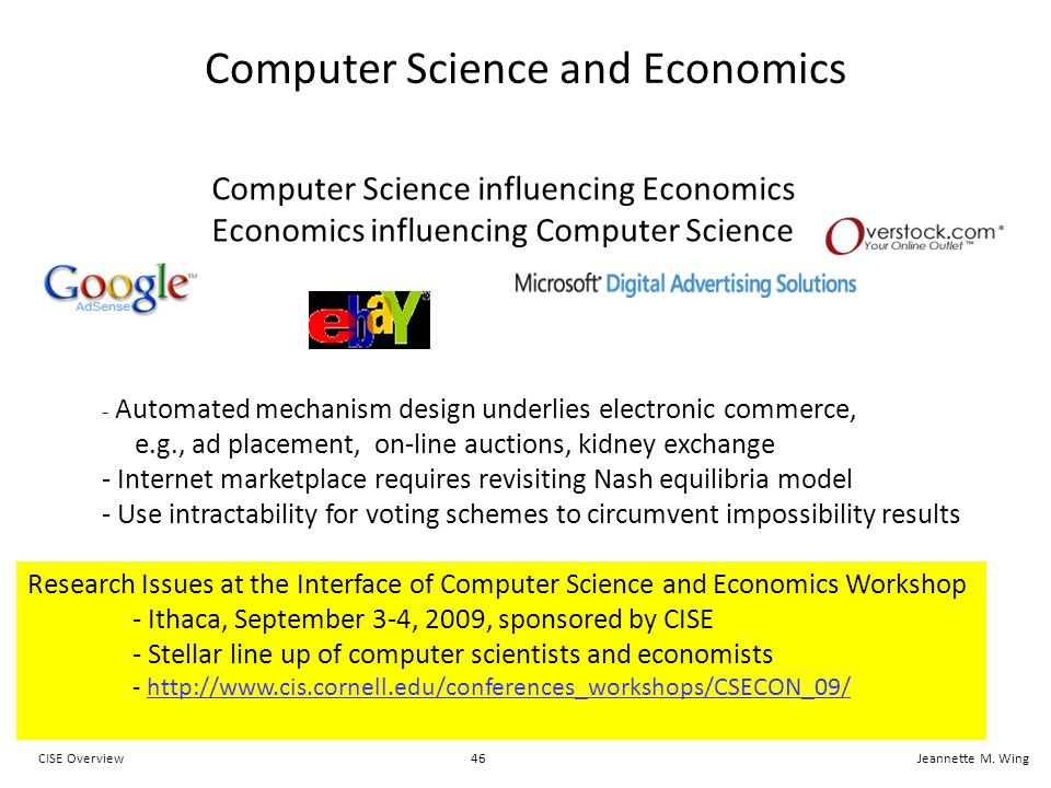46CISE OverviewJeannette M. Wing Computer Science and Economics - Automated mechanism design underlies electronic commerce, e.g., ad placement, on-lin