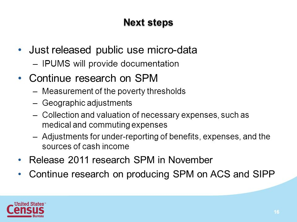 Next steps Just released public use micro-data –IPUMS will provide documentation Continue research on SPM –Measurement of the poverty thresholds –Geog