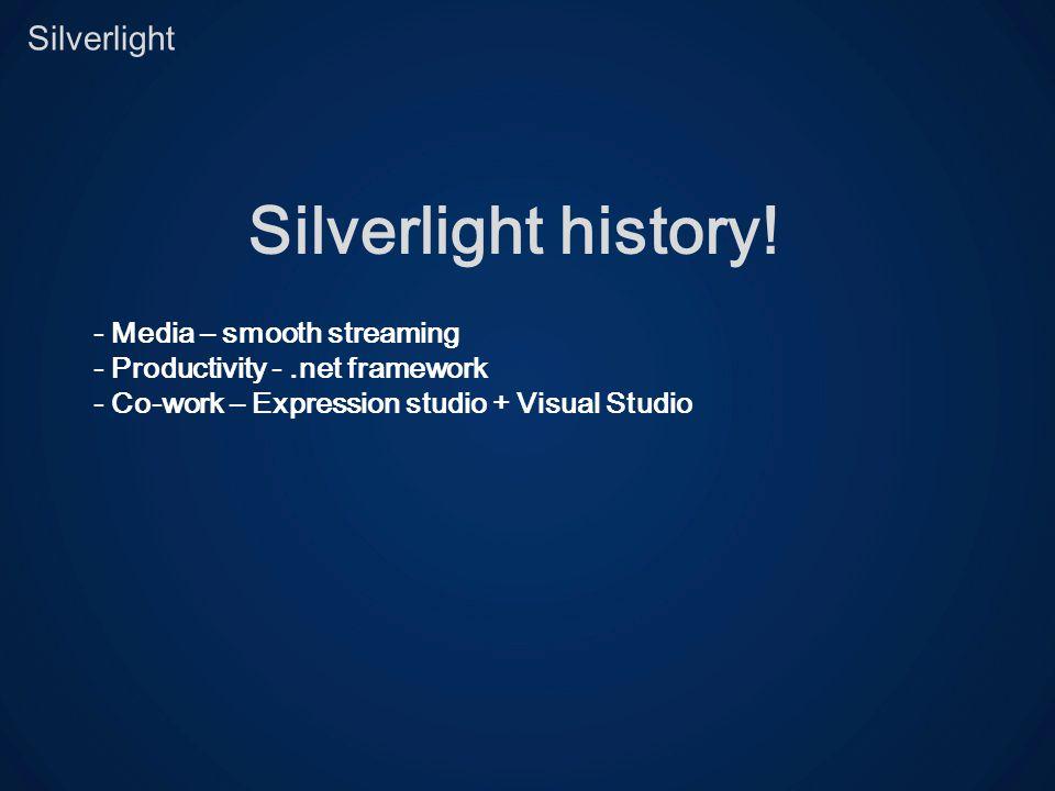 Silverlight Silverlight history! - Media – smooth streaming - Productivity -.net framework - Co-work – Expression studio + Visual Studio