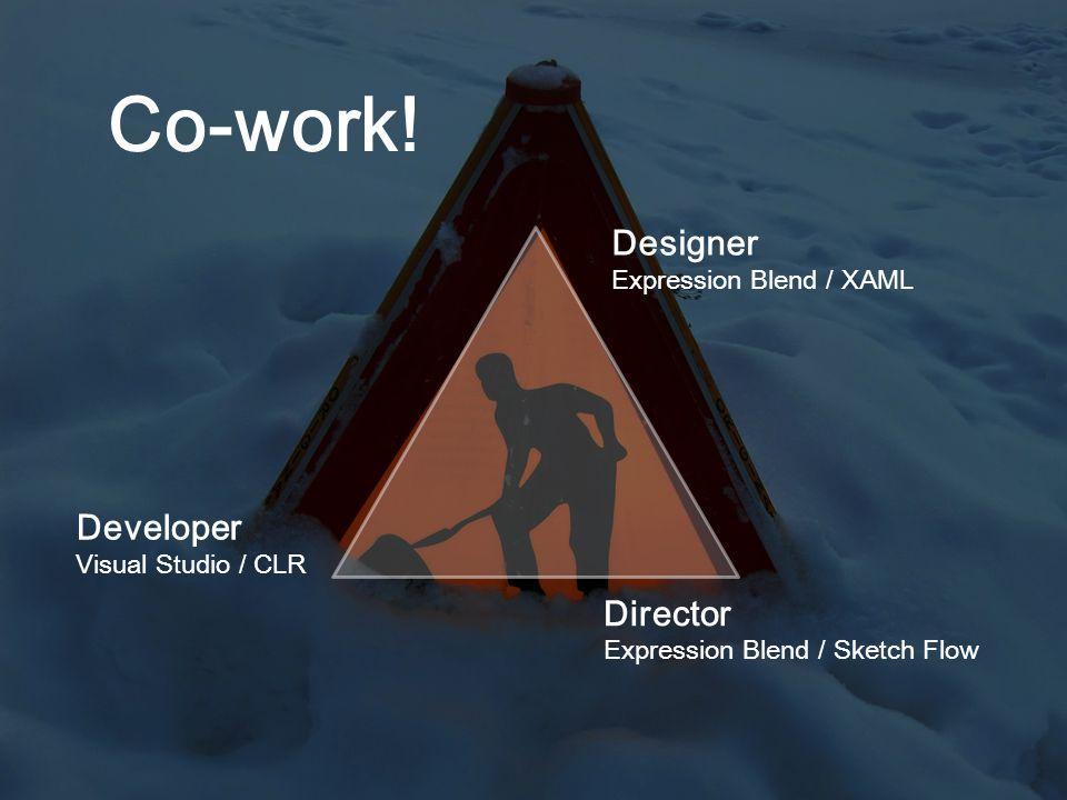 Co-work! Designer Expression Blend / XAML Developer Visual Studio / CLR Director Expression Blend / Sketch Flow