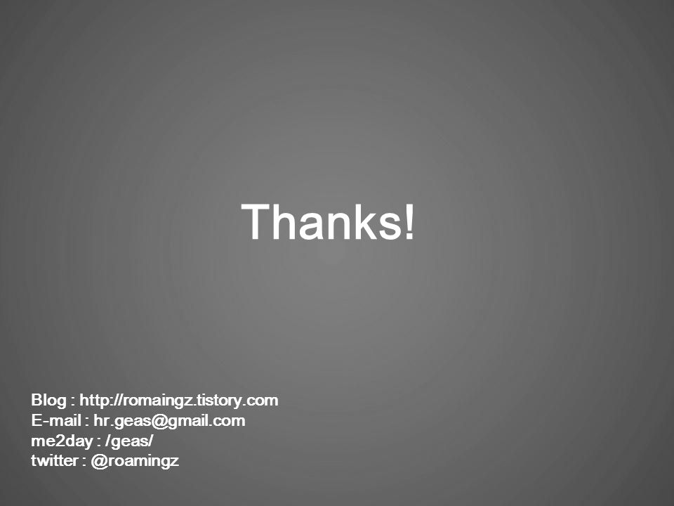 Thanks! Blog : http://romaingz.tistory.com E-mail : hr.geas@gmail.com me2day : /geas/ twitter : @roamingz
