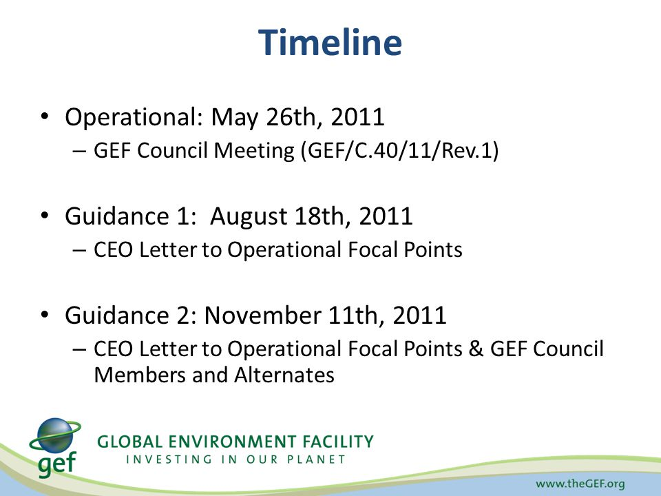 Timeline Operational: May 26th, 2011 – GEF Council Meeting (GEF/C.40/11/Rev.1) Guidance 1: August 18th, 2011 – CEO Letter to Operational Focal Points Guidance 2: November 11th, 2011 – CEO Letter to Operational Focal Points & GEF Council Members and Alternates