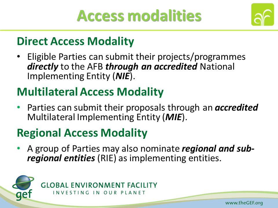 Access modalities Direct Access Modality Eligible Parties can submit their projects/programmes directly to the AFB through an accredited National Implementing Entity (NIE).