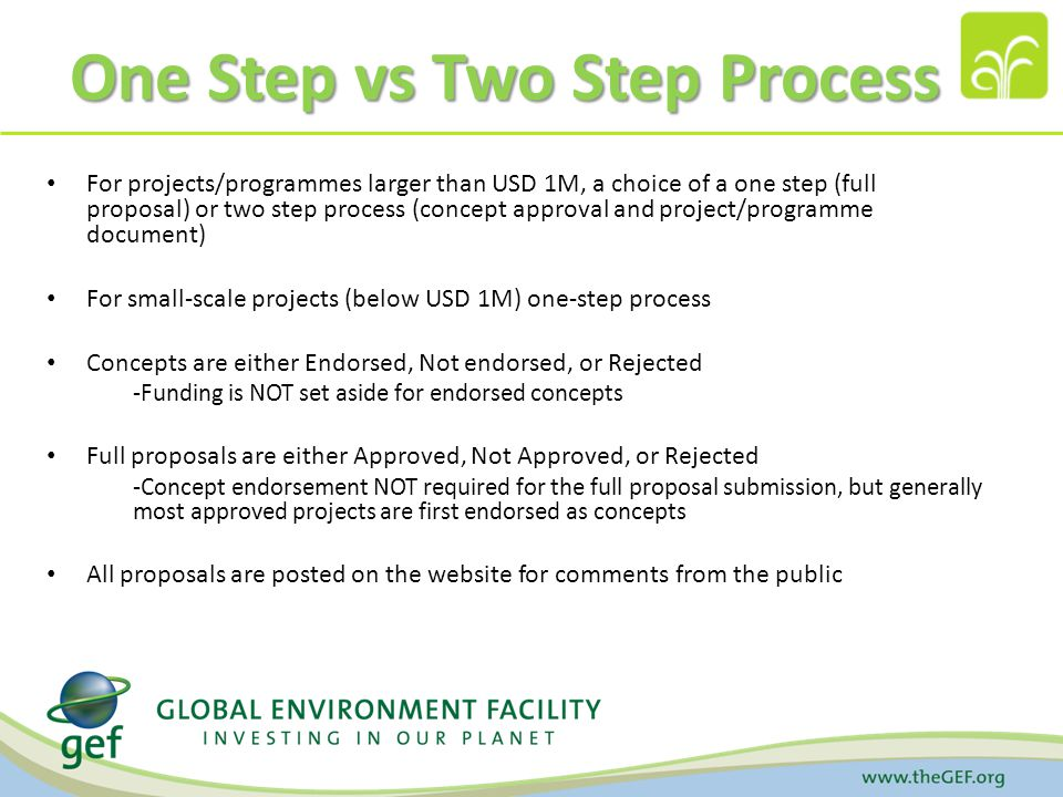 One Step vs Two Step Process For projects/programmes larger than USD 1M, a choice of a one step (full proposal) or two step process (concept approval and project/programme document) For small-scale projects (below USD 1M) one-step process Concepts are either Endorsed, Not endorsed, or Rejected -Funding is NOT set aside for endorsed concepts Full proposals are either Approved, Not Approved, or Rejected -Concept endorsement NOT required for the full proposal submission, but generally most approved projects are first endorsed as concepts All proposals are posted on the website for comments from the public