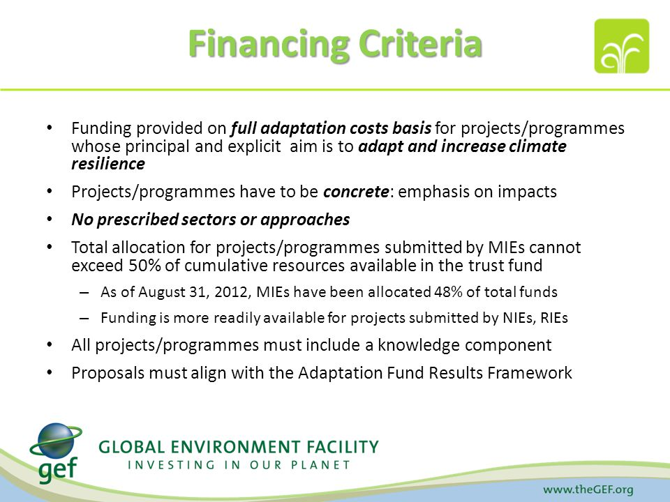Financing Criteria Funding provided on full adaptation costs basis for projects/programmes whose principal and explicit aim is to adapt and increase climate resilience Projects/programmes have to be concrete: emphasis on impacts No prescribed sectors or approaches Total allocation for projects/programmes submitted by MIEs cannot exceed 50% of cumulative resources available in the trust fund – As of August 31, 2012, MIEs have been allocated 48% of total funds – Funding is more readily available for projects submitted by NIEs, RIEs All projects/programmes must include a knowledge component Proposals must align with the Adaptation Fund Results Framework