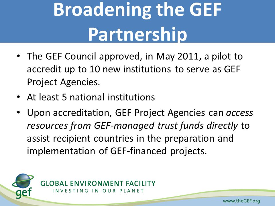 The GEF Council approved, in May 2011, a pilot to accredit up to 10 new institutions to serve as GEF Project Agencies.
