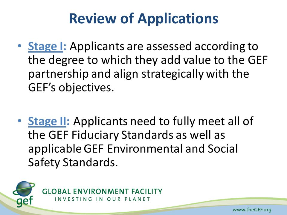 Review of Applications Stage I: Applicants are assessed according to the degree to which they add value to the GEF partnership and align strategically with the GEFs objectives.