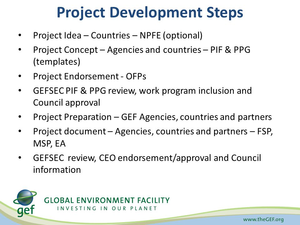 Project Development Steps Project Idea – Countries – NPFE (optional) Project Concept – Agencies and countries – PIF & PPG (templates) Project Endorsement - OFPs GEFSEC PIF & PPG review, work program inclusion and Council approval Project Preparation – GEF Agencies, countries and partners Project document – Agencies, countries and partners – FSP, MSP, EA GEFSEC review, CEO endorsement/approval and Council information