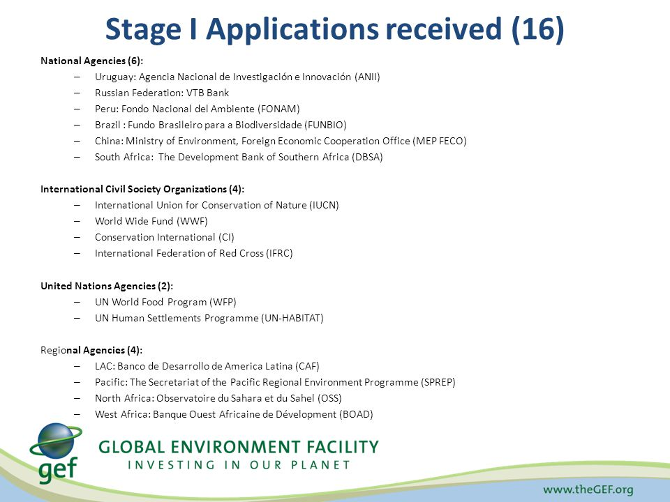 Stage I Applications received (16) National Agencies (6): – Uruguay: Agencia Nacional de Investigación e Innovación (ANII) – Russian Federation: VTB Bank – Peru: Fondo Nacional del Ambiente (FONAM) – Brazil : Fundo Brasileiro para a Biodiversidade (FUNBIO) – China: Ministry of Environment, Foreign Economic Cooperation Office (MEP FECO) – South Africa: The Development Bank of Southern Africa (DBSA) International Civil Society Organizations (4): – International Union for Conservation of Nature (IUCN) – World Wide Fund (WWF) – Conservation International (CI) – International Federation of Red Cross (IFRC) United Nations Agencies (2): – UN World Food Program (WFP) – UN Human Settlements Programme (UN-HABITAT) Regional Agencies (4): – LAC: Banco de Desarrollo de America Latina (CAF) – Pacific: The Secretariat of the Pacific Regional Environment Programme (SPREP) – North Africa: Observatoire du Sahara et du Sahel (OSS) – West Africa: Banque Ouest Africaine de Dévelopment (BOAD)