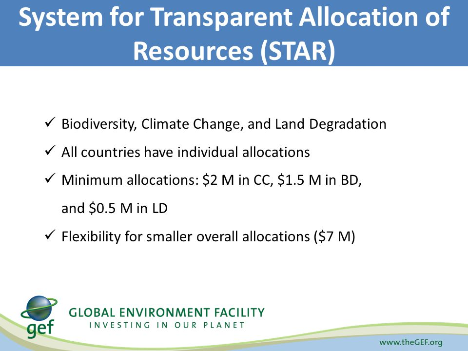 Biodiversity, Climate Change, and Land Degradation All countries have individual allocations Minimum allocations: $2 M in CC, $1.5 M in BD, and $0.5 M in LD Flexibility for smaller overall allocations ($7 M) System for Transparent Allocation of Resources (STAR)