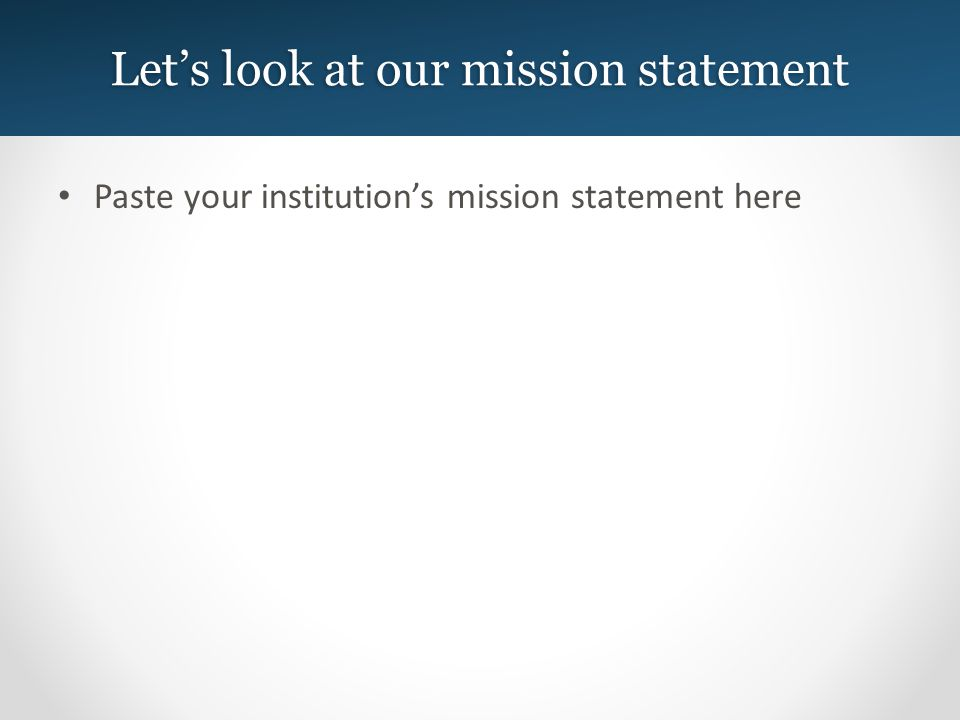 Lets look at our mission statement Paste your institutions mission statement here