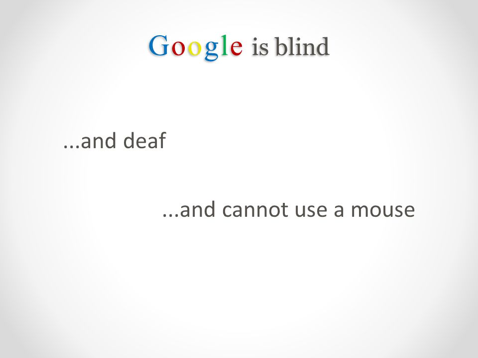 Google is blind...and deaf...and cannot use a mouse