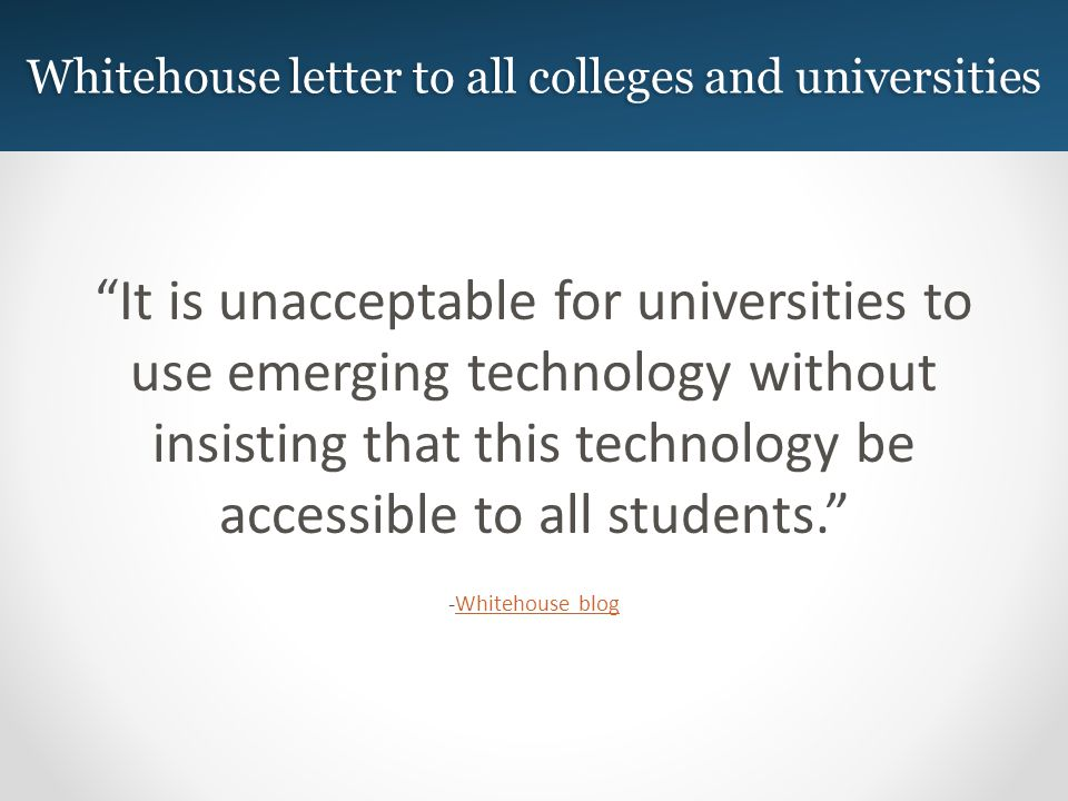 Whitehouse letter to all colleges and universities It is unacceptable for universities to use emerging technology without insisting that this technology be accessible to all students.