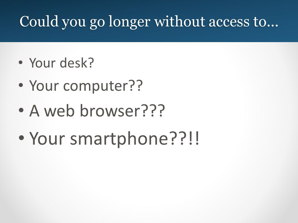 Could you go longer without access to... Your desk.