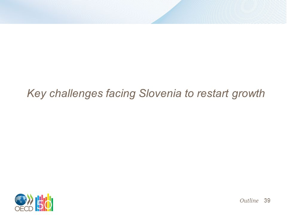 39 Key challenges facing Slovenia to restart growth Outline