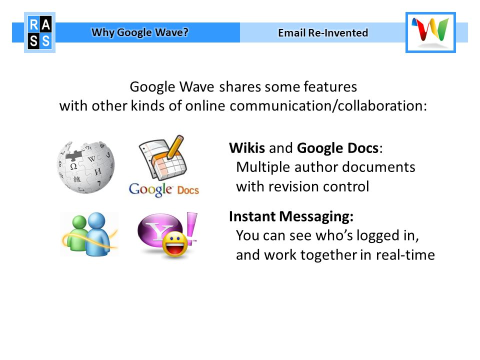 Google Wave shares some features with other kinds of online communication/collaboration: Wikis and Google Docs: Multiple author documents with revision control Instant Messaging: You can see whos logged in, and work together in real-time Online Forums: Threaded conversations