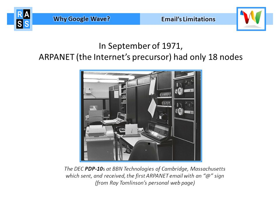 In September of 1971, ARPANET (the Internets precursor) had only 18 nodes The DEC PDP-10s at BBN Technologies of Cambridge, Massachusetts which sent, and received, the first ARPANET email with an @ sign (from Ray Tomlinsons personal web page)