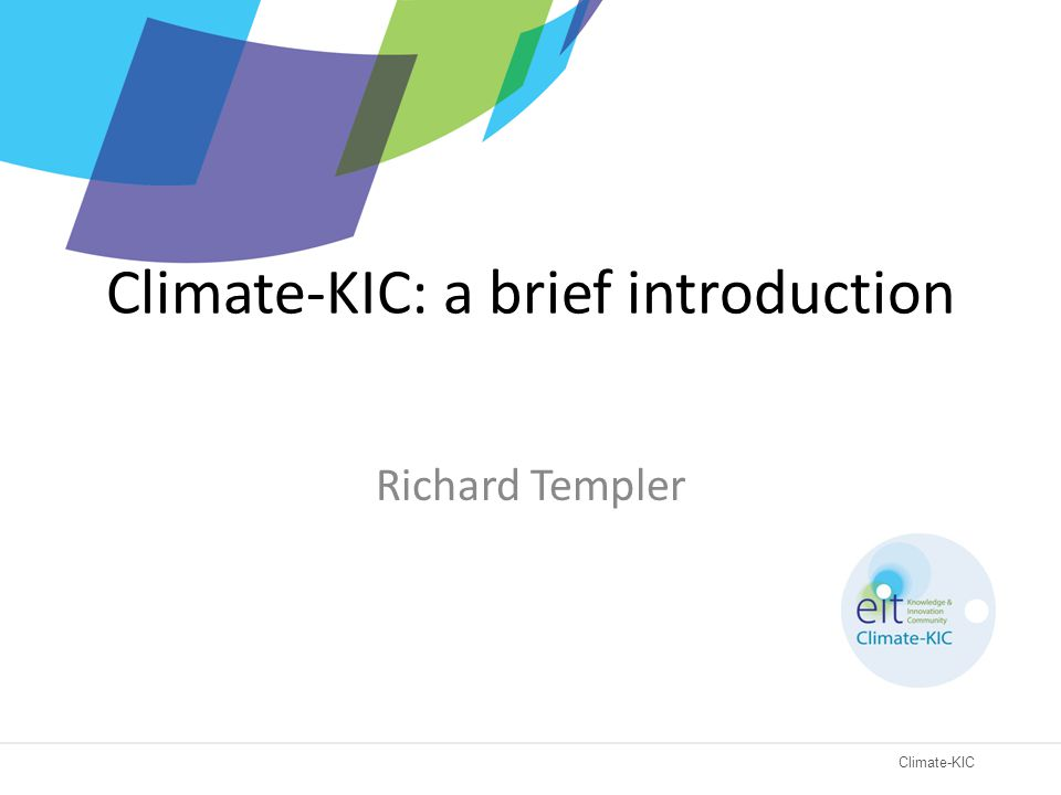 Climate-KIC Climate-KIC: a brief introduction Richard Templer