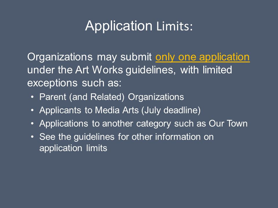 Application Limits: Organizations may submit only one application under the Art Works guidelines, with limited exceptions such as: Parent (and Related