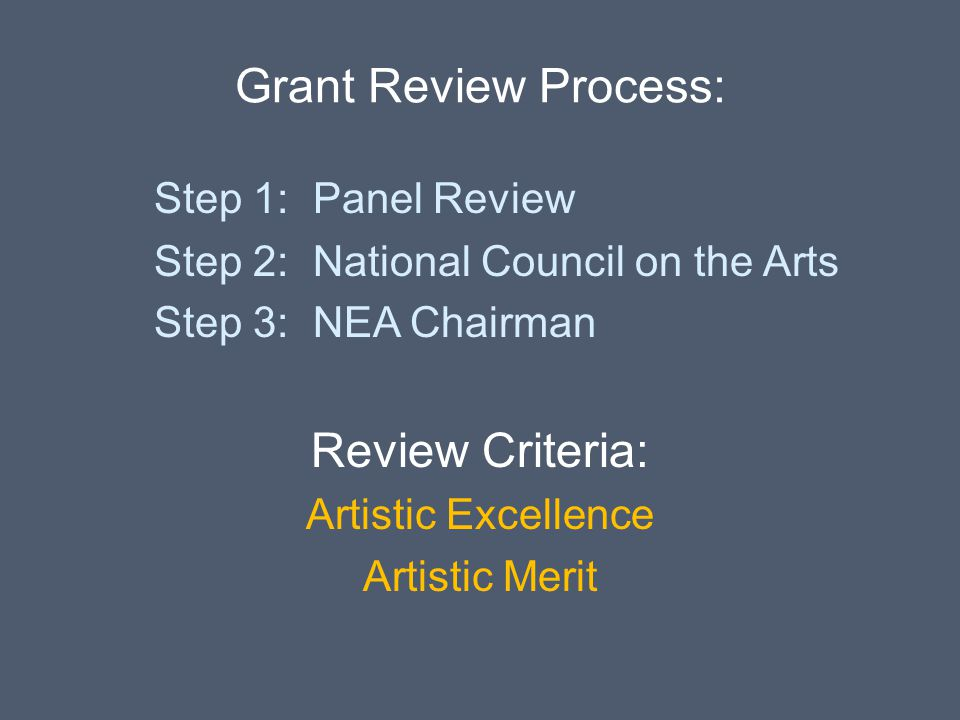 Grant Review Process: Step 1: Panel Review Step 2: National Council on the Arts Step 3: NEA Chairman Review Criteria: Artistic Excellence Artistic Mer