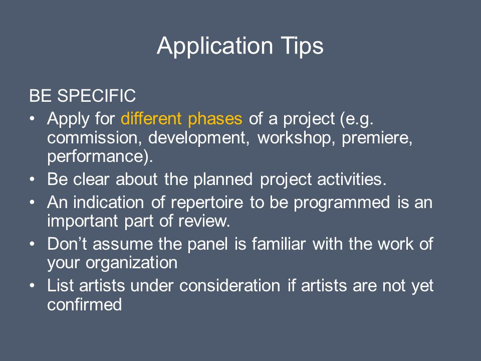 Application Tips BE SPECIFIC Apply for different phases of a project (e.g. commission, development, workshop, premiere, performance). Be clear about t