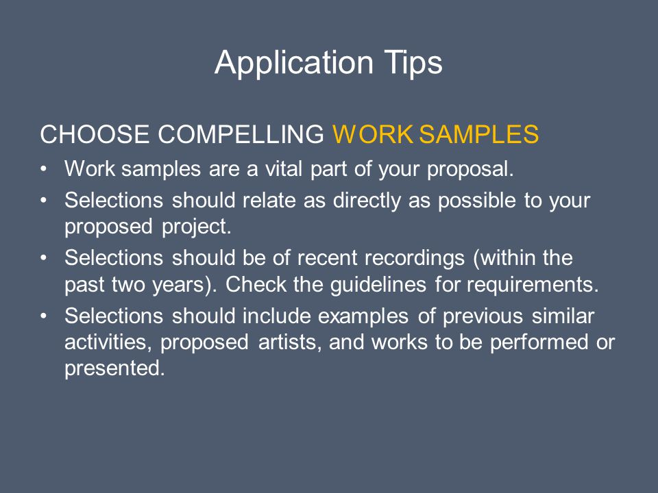 Application Tips CHOOSE COMPELLING WORK SAMPLES Work samples are a vital part of your proposal. Selections should relate as directly as possible to yo