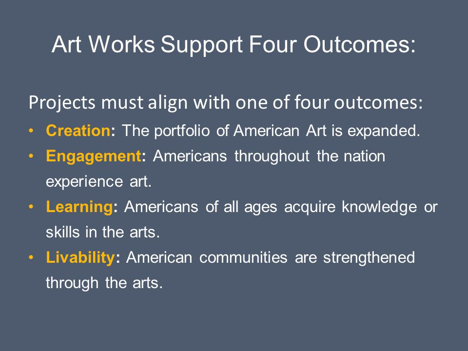 Art Works Support Four Outcomes: Projects must align with one of four outcomes: Creation: The portfolio of American Art is expanded. Engagement: Ameri