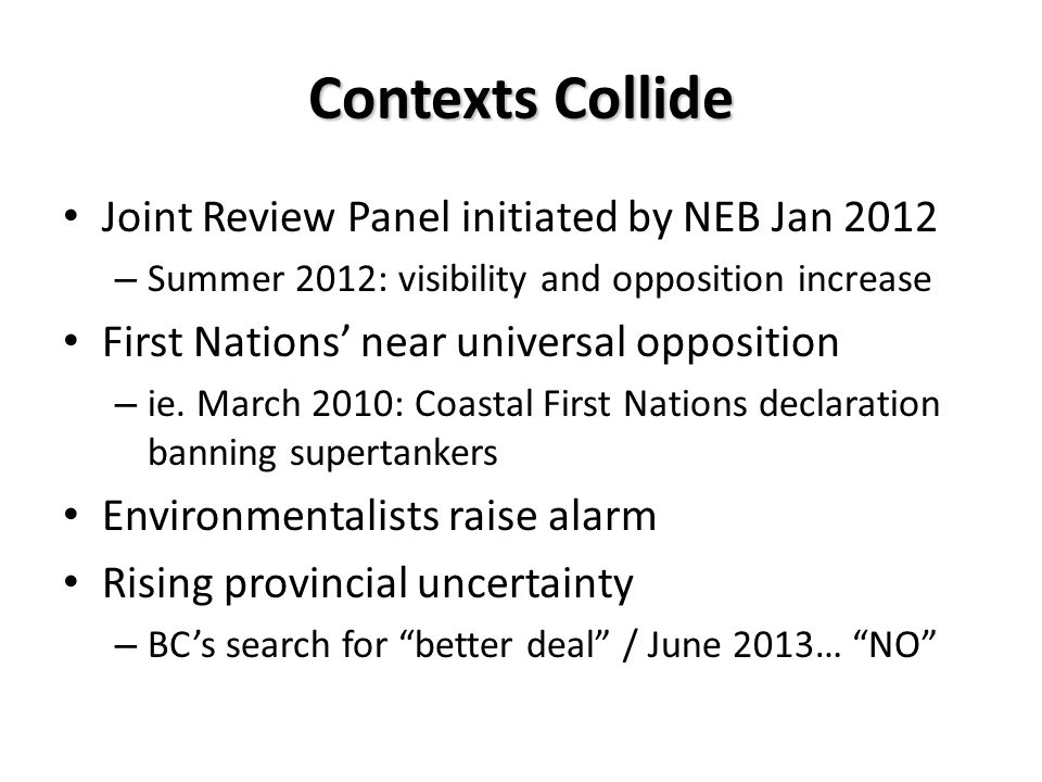 Contexts Collide Joint Review Panel initiated by NEB Jan 2012 – Summer 2012: visibility and opposition increase First Nations near universal opposition – ie.