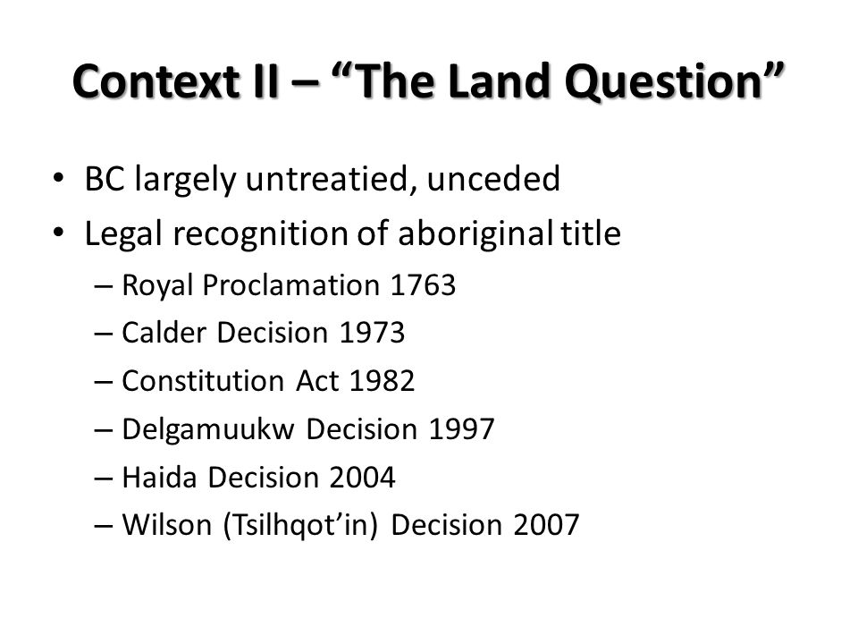 Context II – The Land Question BC largely untreatied, unceded Legal recognition of aboriginal title – Royal Proclamation 1763 – Calder Decision 1973 – Constitution Act 1982 – Delgamuukw Decision 1997 – Haida Decision 2004 – Wilson (Tsilhqotin) Decision 2007