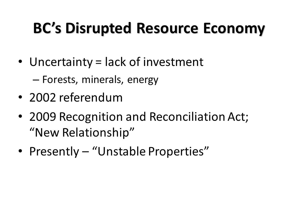 BCs Disrupted Resource Economy Uncertainty = lack of investment – Forests, minerals, energy 2002 referendum 2009 Recognition and Reconciliation Act; New Relationship Presently – Unstable Properties