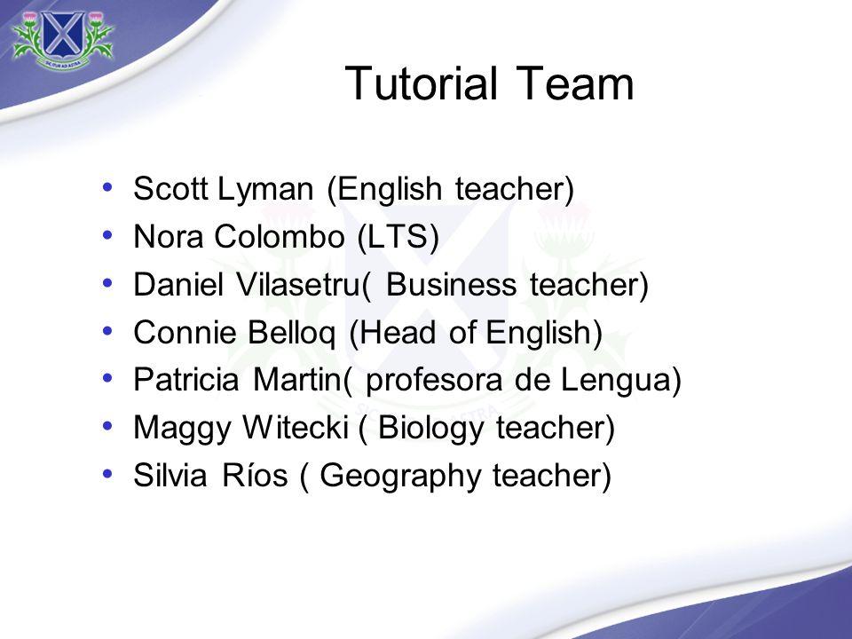 Tutorial Team Scott Lyman (English teacher) Nora Colombo (LTS) Daniel Vilasetru( Business teacher) Connie Belloq (Head of English) Patricia Martin( profesora de Lengua) Maggy Witecki ( Biology teacher) Silvia Ríos ( Geography teacher)