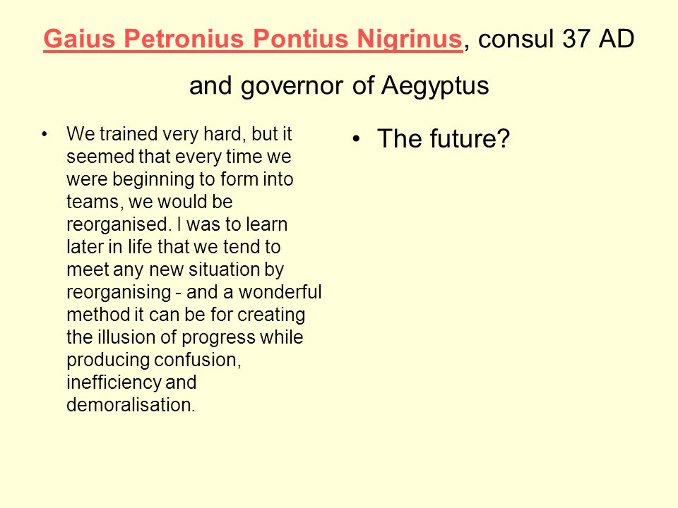 Gaius Petronius Pontius NigrinusGaius Petronius Pontius Nigrinus, consul 37 AD and governor of Aegyptus We trained very hard, but it seemed that every time we were beginning to form into teams, we would be reorganised.