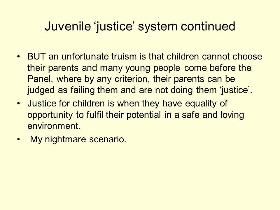 Juvenile justice system continued BUT an unfortunate truism is that children cannot choose their parents and many young people come before the Panel, where by any criterion, their parents can be judged as failing them and are not doing them justice.