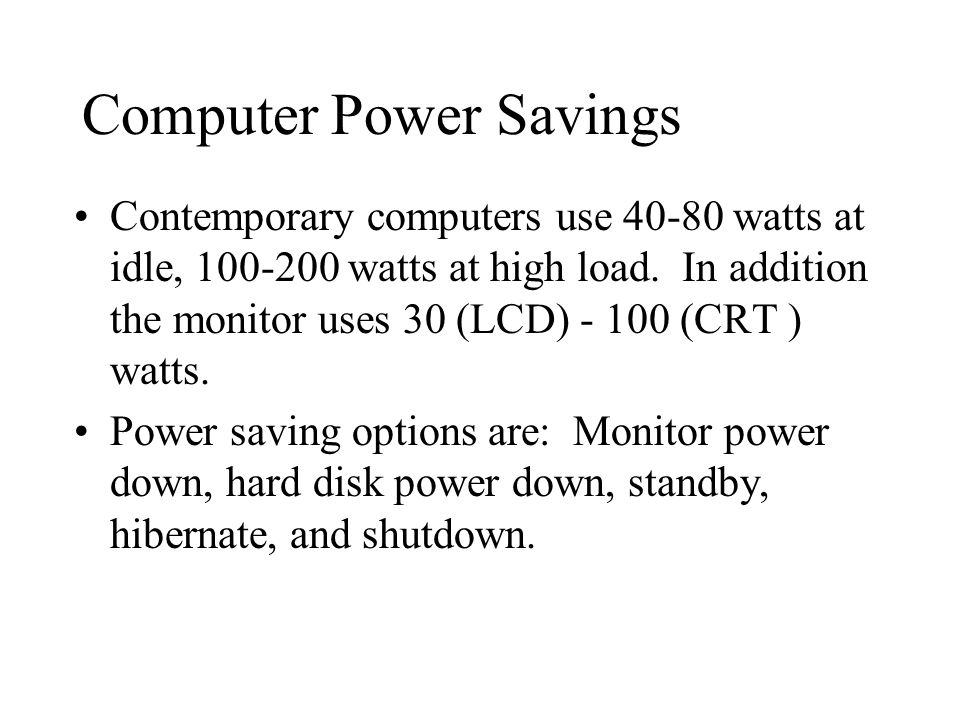 Computer Power Savings Contemporary computers use 40-80 watts at idle, 100-200 watts at high load.