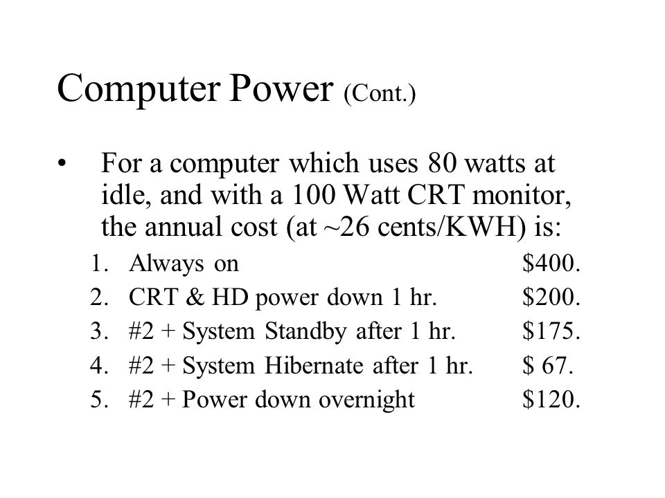 Computer Power (Cont.) For a computer which uses 80 watts at idle, and with a 100 Watt CRT monitor, the annual cost (at ~26 cents/KWH) is: 1.Always on$400.