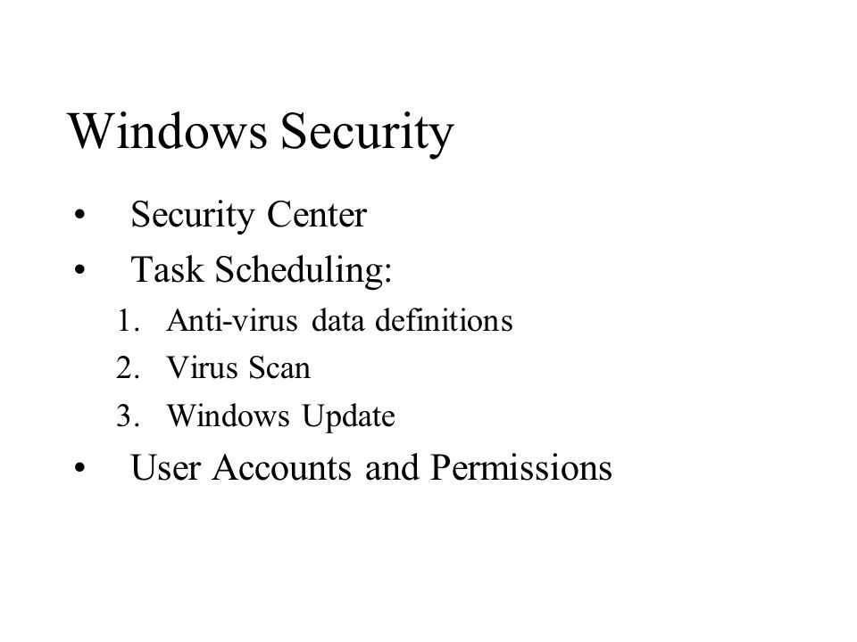 Windows Security Security Center Task Scheduling: 1.Anti-virus data definitions 2.Virus Scan 3.Windows Update User Accounts and Permissions