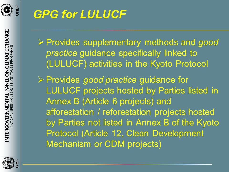 INTERGOVERNMENTAL PANEL ON CLIMATE CHANGE NATIONAL GREENHOUSE GAS INVENTORIES PROGRAMME WMO UNEP GPG for LULUCF Provides supplementary methods and goo