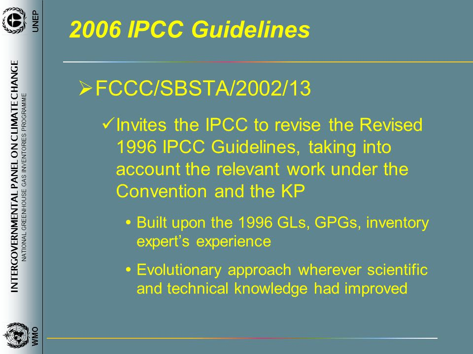INTERGOVERNMENTAL PANEL ON CLIMATE CHANGE NATIONAL GREENHOUSE GAS INVENTORIES PROGRAMME WMO UNEP 2006 IPCC Guidelines FCCC/SBSTA/2002/13 Invites the I
