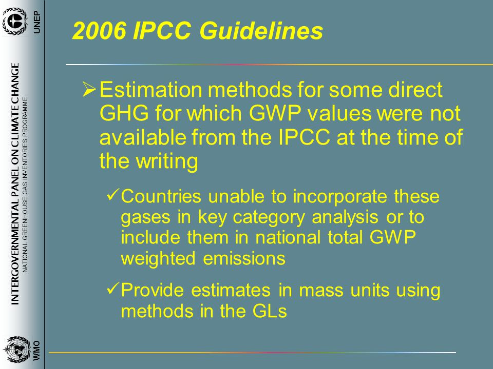 INTERGOVERNMENTAL PANEL ON CLIMATE CHANGE NATIONAL GREENHOUSE GAS INVENTORIES PROGRAMME WMO UNEP 2006 IPCC Guidelines Estimation methods for some direct GHG for which GWP values were not available from the IPCC at the time of the writing Countries unable to incorporate these gases in key category analysis or to include them in national total GWP weighted emissions Provide estimates in mass units using methods in the GLs