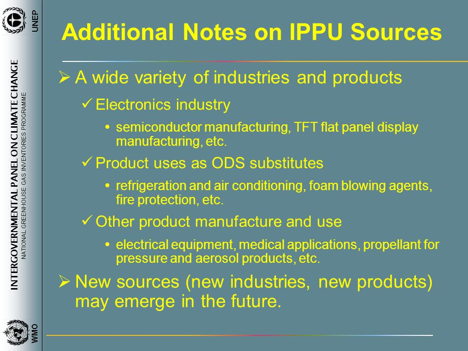 INTERGOVERNMENTAL PANEL ON CLIMATE CHANGE NATIONAL GREENHOUSE GAS INVENTORIES PROGRAMME WMO UNEP Additional Notes on IPPU Sources A wide variety of in