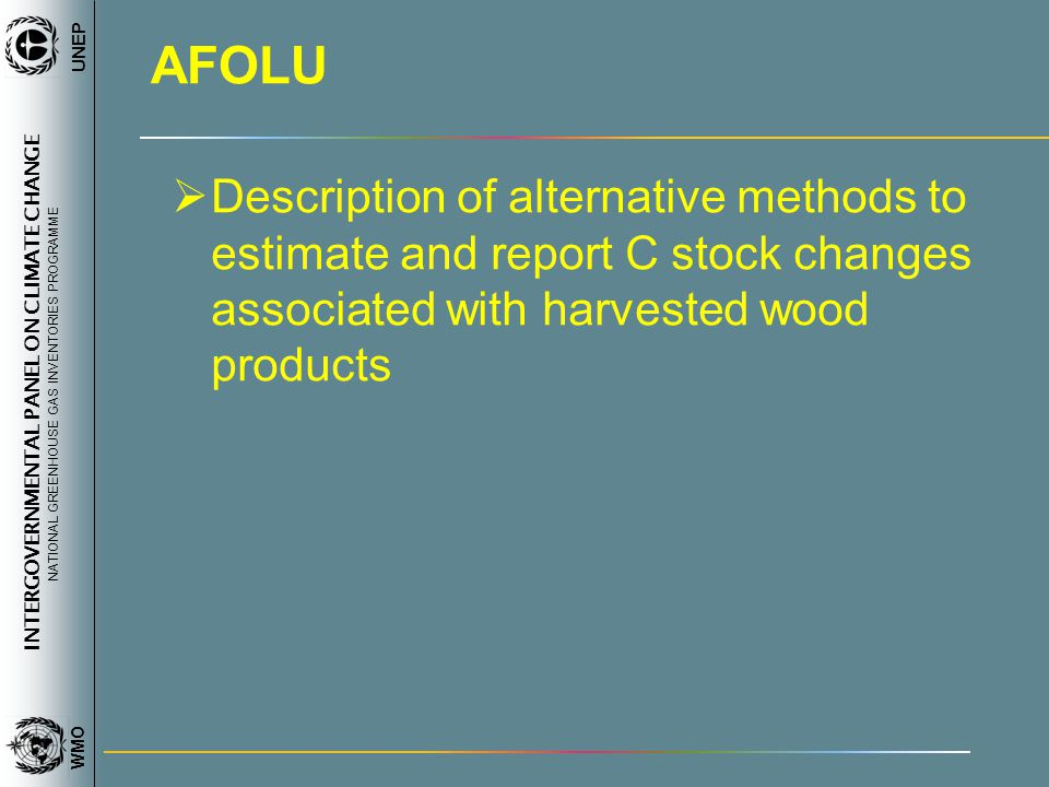 INTERGOVERNMENTAL PANEL ON CLIMATE CHANGE NATIONAL GREENHOUSE GAS INVENTORIES PROGRAMME WMO UNEP AFOLU Description of alternative methods to estimate and report C stock changes associated with harvested wood products