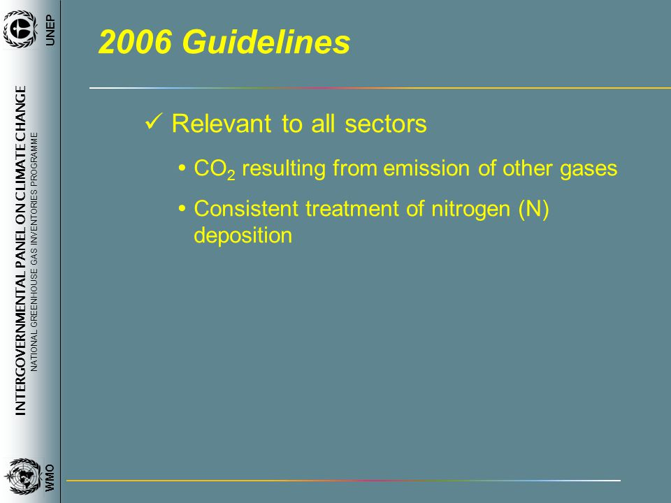 INTERGOVERNMENTAL PANEL ON CLIMATE CHANGE NATIONAL GREENHOUSE GAS INVENTORIES PROGRAMME WMO UNEP 2006 Guidelines Relevant to all sectors CO 2 resulting from emission of other gases Consistent treatment of nitrogen (N) deposition