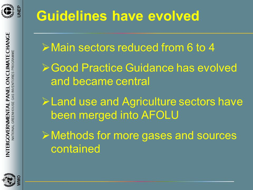 INTERGOVERNMENTAL PANEL ON CLIMATE CHANGE NATIONAL GREENHOUSE GAS INVENTORIES PROGRAMME WMO UNEP Guidelines have evolved Main sectors reduced from 6 to 4 Good Practice Guidance has evolved and became central Land use and Agriculture sectors have been merged into AFOLU Methods for more gases and sources contained
