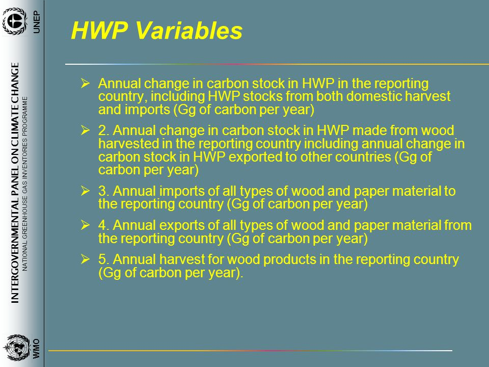 INTERGOVERNMENTAL PANEL ON CLIMATE CHANGE NATIONAL GREENHOUSE GAS INVENTORIES PROGRAMME WMO UNEP HWP Variables Annual change in carbon stock in HWP in the reporting country, including HWP stocks from both domestic harvest and imports (Gg of carbon per year) 2.