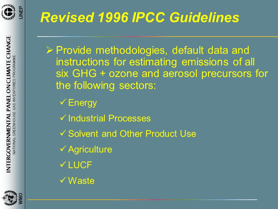 INTERGOVERNMENTAL PANEL ON CLIMATE CHANGE NATIONAL GREENHOUSE GAS INVENTORIES PROGRAMME WMO UNEP Revised 1996 IPCC Guidelines Provide methodologies, default data and instructions for estimating emissions of all six GHG + ozone and aerosol precursors for the following sectors: Energy Industrial Processes Solvent and Other Product Use Agriculture LUCF Waste