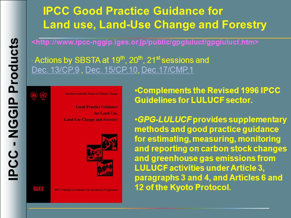 INTERGOVERNMENTAL PANEL ON CLIMATE CHANGE NATIONAL GREENHOUSE GAS INVENTORIES PROGRAMME WMO UNEP IPCC Good Practice Guidance for Land use, Land-Use Change and Forestry Complements the Revised 1996 IPCC Guidelines for LULUCF sector.